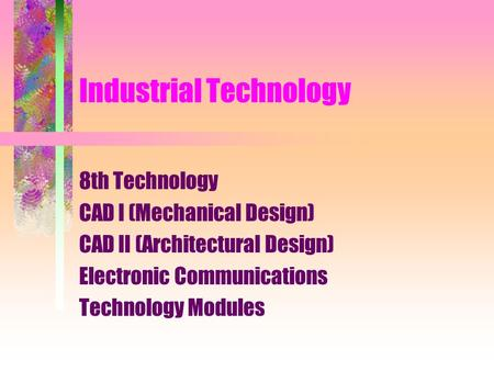 Industrial Technology 8th Technology CAD I (Mechanical Design) CAD II (Architectural Design) Electronic Communications Technology Modules.