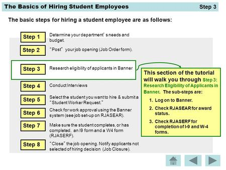 "The Basics of Hiring Student Employees The basic steps for hiring a student employee are as follows: Step 2 ""Post"" your job opening (Job Order form). This."