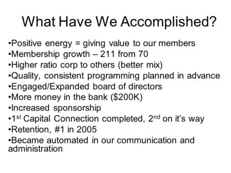 What Have We Accomplished? Positive energy = giving value to our members Membership growth – 211 from 70 Higher ratio corp to others (better mix) Quality,
