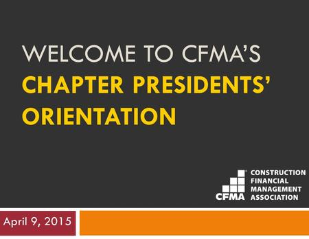 WELCOME TO CFMA'S CHAPTER PRESIDENTS' ORIENTATION April 9, 2015.