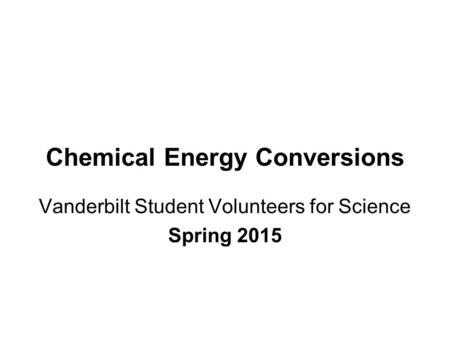 Chemical Energy Conversions Vanderbilt Student Volunteers for Science Spring 2015.