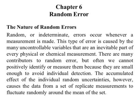 Chapter 6 Random Error The Nature of Random Errors Random, or indeterminate, errors occur whenever a measurement is made. This type of error is caused.