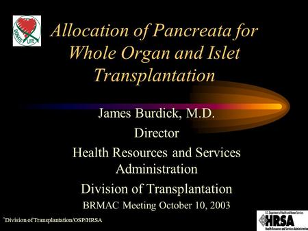 ` Division of Transplantation/OSP/HRSA Allocation of Pancreata for Whole Organ and Islet Transplantation James Burdick, M.D. Director Health Resources.