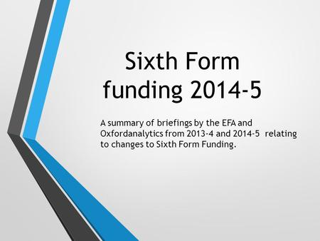 Sixth Form funding 2014-5 A summary of briefings by the EFA and Oxfordanalytics from 2013-4 and 2014-5 relating to changes to Sixth Form Funding.