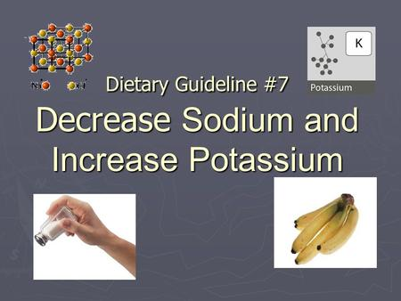Dietary Guideline #7 Decrease Sodium and Increase Potassium.