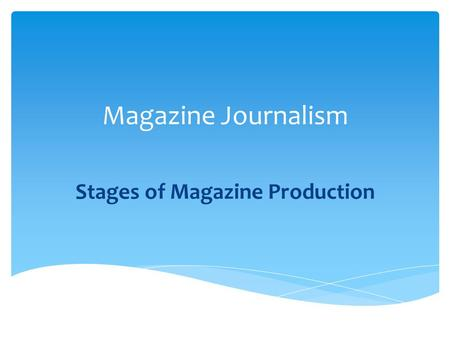 Magazine Journalism Stages of Magazine Production.