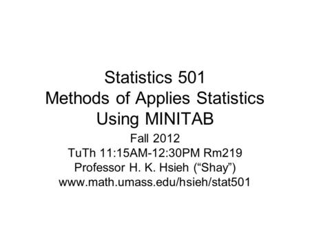 "Statistics 501 Methods of Applies Statistics Using MINITAB Fall 2012 TuTh 11:15AM-12:30PM Rm219 Professor H. K. Hsieh (""Shay"") www.math.umass.edu/hsieh/stat501."