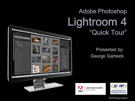 "Adobe Photoshop Lightroom 4 ""Quick Tour"" Presented by: George Garbeck © 2013 George Garbeck."