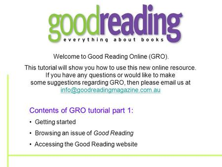 Welcome to Good Reading Online (GRO). This tutorial will show you how to use this new online resource. If you have any questions or would like to make.