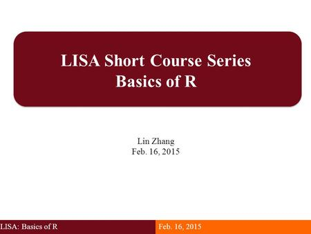 LISA Short Course Series Basics of R Lin Zhang Feb. 16, 2015 LISA: Basics of RFeb. 16, 2015.