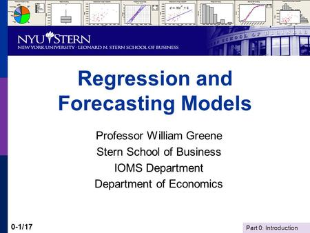 Part 0: Introduction 0-1/17 Regression and Forecasting Models Professor William Greene Stern School of Business IOMS Department Department of Economics.