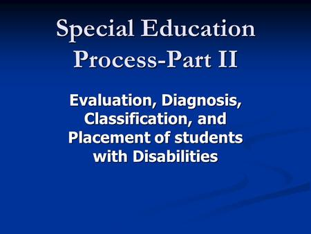 Special <strong>Education</strong> Process-Part II Evaluation, Diagnosis, Classification, and Placement of students with Disabilities.