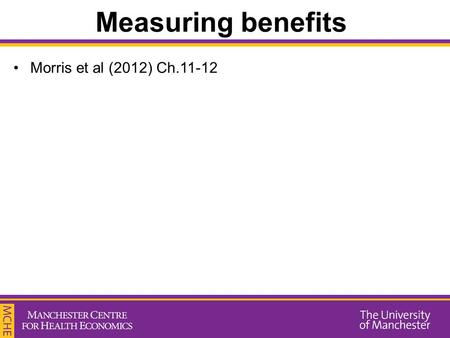 Measuring benefits Morris et al (2012) Ch.11-12. Measuring benefits To perform an economic evaluation, we need to have information of the benefits and.