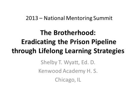 The Brotherhood: Eradicating the Prison Pipeline through Lifelong Learning Strategies Shelby T. Wyatt, Ed. D. Kenwood Academy H. S. Chicago, IL 2013 –