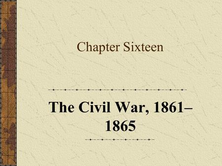 Chapter Sixteen The Civil War, 1861– 1865. Part One: Introduction.