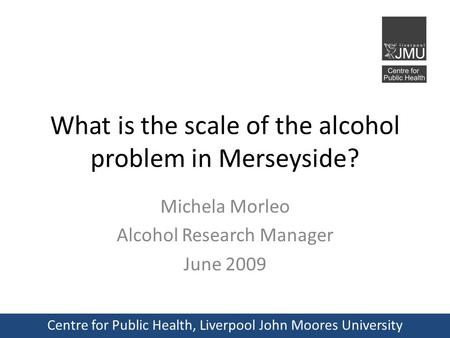 What is the scale of the alcohol problem in Merseyside? Michela Morleo Alcohol Research Manager June 2009 Centre for Public Health, Liverpool John Moores.