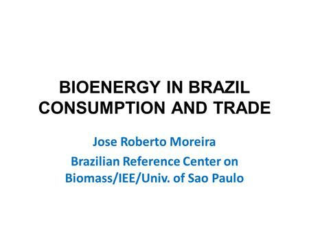 BIOENERGY IN BRAZIL CONSUMPTION AND TRADE Jose Roberto Moreira Brazilian Reference Center on Biomass/IEE/Univ. of Sao Paulo.