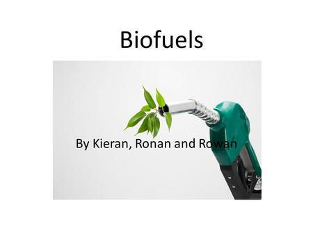 Biofuels By Kieran, Ronan and Rowan. Types of biofuels There are three main types of biofuels, these include. Ethanol Gasohol Biodiesel.