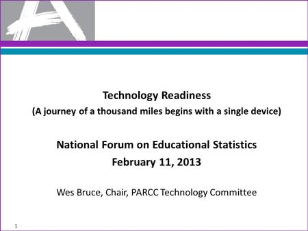 Technology Readiness (A journey of a thousand miles begins with a single device) National Forum on Educational Statistics February 11, 2013 Wes Bruce,