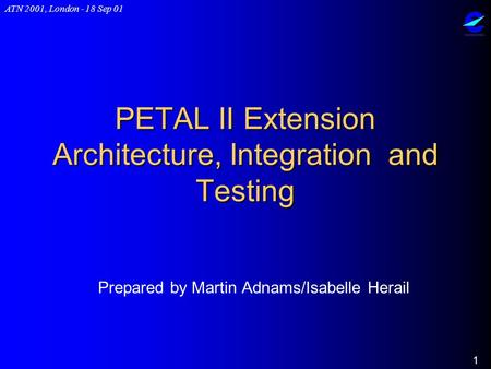 ATN 2001, London - 18 Sep 01 1 PETAL II Extension Architecture, Integration and Testing Prepared by Martin Adnams/Isabelle Herail.