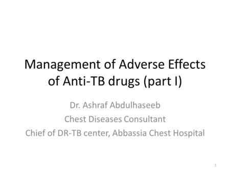 Management of Adverse Effects of Anti-TB drugs (part I) Dr. Ashraf Abdulhaseeb Chest Diseases Consultant Chief of DR-TB center, Abbassia Chest Hospital.