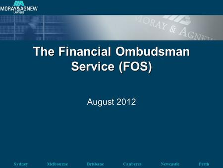 Sydney Melbourne Brisbane Canberra Newcastle Perth The Financial Ombudsman Service (FOS) August 2012.