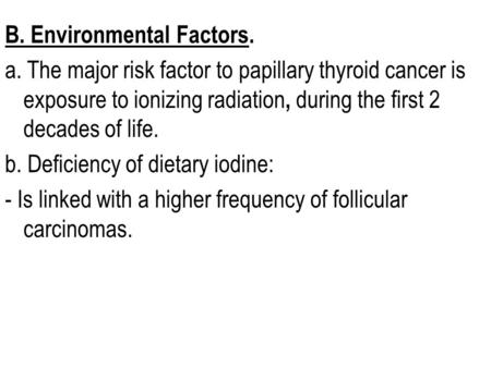 B. Environmental Factors. a. The major risk factor to papillary thyroid cancer is exposure to ionizing radiation, during the first 2 decades of life. b.