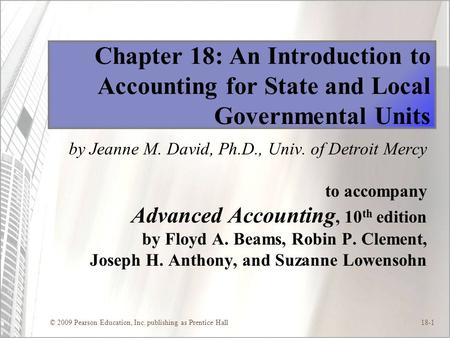 © 2009 Pearson Education, Inc. publishing as Prentice Hall18-1 Chapter 18: An Introduction to Accounting for State and Local Governmental Units by Jeanne.