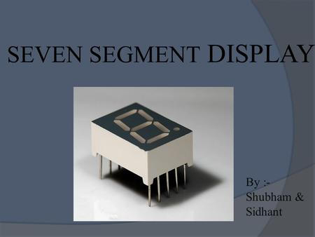SEVEN SEGMENT DISPLAY By :- Shubham & Sidhant. WHAT EXACTLY IT IS …?  A seven-segment display (SSD), or seven-segment indicator, is a form of electronic.