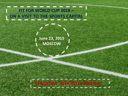 FIT FOR WORLD CUP 2018 – FIT FOR WORLD CUP 2018 – ON A VISIT TO THE SPORTS CAPITAL STADIUM OTKRITIE ARENA June 23, 2015 MOSCOW.