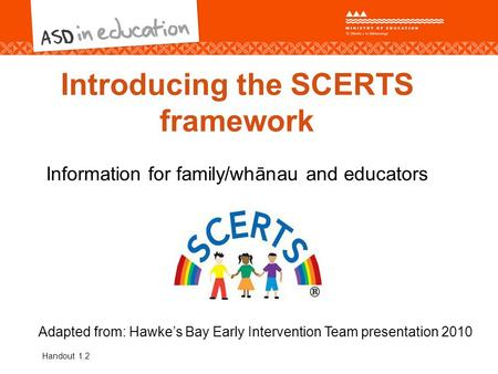 Introducing the SCERTS framework Information for family/whānau and educators Adapted from: Hawke's Bay Early Intervention Team presentation 2010 Handout.