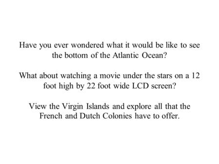 Have you ever wondered what it would be like to see the bottom of the Atlantic Ocean? What about watching a movie under the stars on a 12 foot high by.