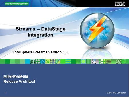 Click to add text © 2012 IBM Corporation 1 Streams – DataStage Integration InfoSphere Streams Version 3.0 Mike Koranda Release Architect.