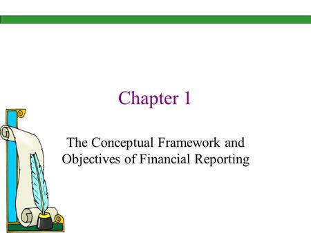 Chapter 1 The Conceptual Framework and Objectives of Financial Reporting.