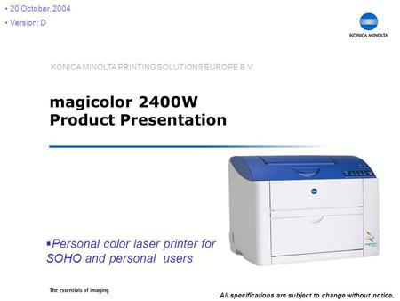 KONICA MINOLTA PRINTING SOLUTIONS EUROPE B.V. magicolor 2400W Product Presentation  Personal color laser printer for SOHO and personal users 20 October,