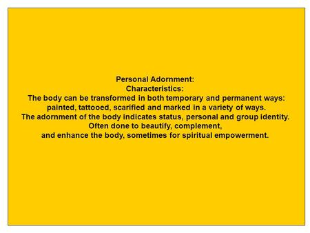 Personal Adornment: Characteristics: The body can be transformed in both temporary and permanent ways: painted, tattooed, scarified and marked in a variety.