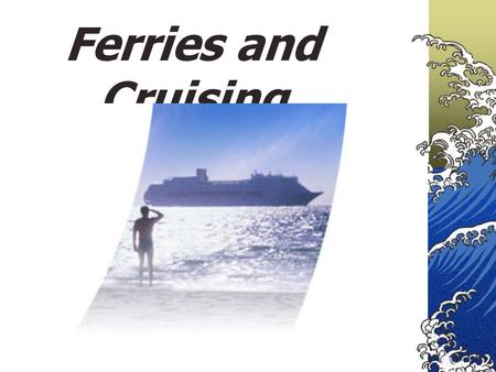 Ferries and Cruising. 1. BACKGROUND OF FERRIES AND CRUISING 1821 The first regular commercial cross-channel steamship service was introduced in 1821 on.