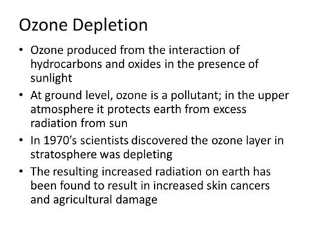 Ozone Depletion Ozone produced from the interaction of hydrocarbons and oxides in the presence of sunlight At ground level, ozone is a pollutant; in the.
