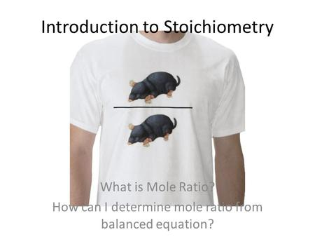 Introduction to Stoichiometry What is Mole Ratio? How can I determine mole ratio from balanced equation?