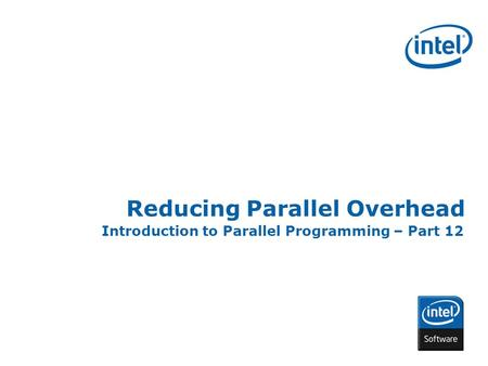 INTEL CONFIDENTIAL Reducing Parallel Overhead Introduction to Parallel Programming – Part 12.