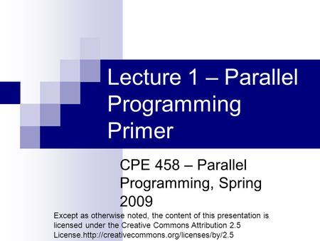 Lecture 1 – Parallel Programming Primer CPE 458 – Parallel Programming, Spring 2009 Except as otherwise noted, the content of this presentation is licensed.