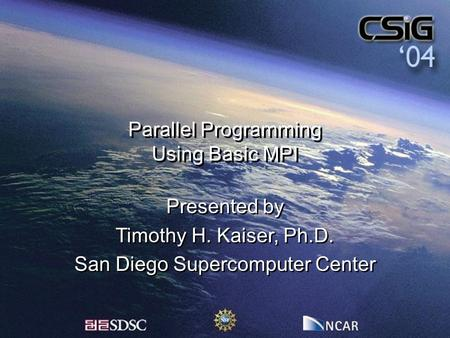 Parallel Programming Using Basic MPI Presented by Timothy H. Kaiser, Ph.D. San Diego Supercomputer Center Presented by Timothy H. Kaiser, Ph.D. San Diego.