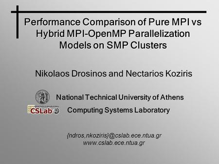 Performance Comparison of Pure MPI vs Hybrid MPI-OpenMP Parallelization Models on SMP Clusters Nikolaos Drosinos and Nectarios Koziris National Technical.
