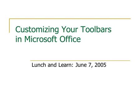 Customizing Your Toolbars in Microsoft Office Lunch and Learn: June 7, 2005.