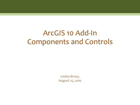 Lesley Bross, August 25, 2010 ArcGIS 10 Add-In Components and Controls.