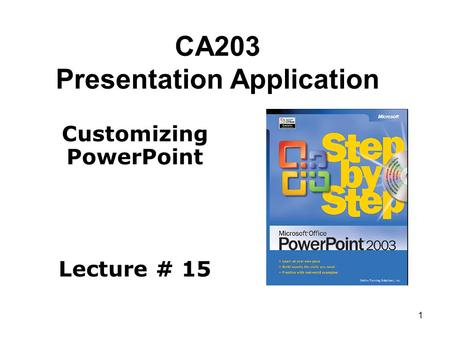 1 CA203 Presentation Application Customizing PowerPoint Lecture # 15.