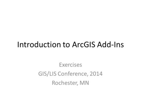 Introduction to ArcGIS Add-Ins Exercises GIS/LIS Conference, 2014 Rochester, MN.