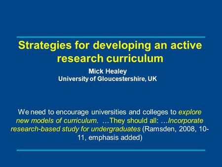 Strategies for developing an active research curriculum Mick Healey University of Gloucestershire, UK We need to encourage universities and colleges to.