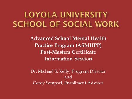 Advanced School Mental Health Practice Program (ASMHPP) Post-Masters Certificate Information Session Dr. Michael S. Kelly, Program Director and Corey Sampsel,
