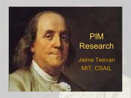 PIM Research Jaime Teevan MIT, CSAIL. 1.Temperance 2.Silence 3.Order 4.Resolution 5.Frugality 6.Industry 7.Sincerity 8.Justice 9.Moderation 10.Cleanliness.
